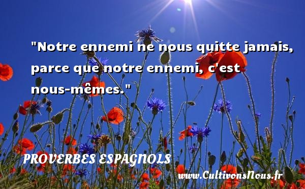 Notre ennemi ne nous quitte jamais, parce que notre ennemi, c est nous-mêmes. Un Proverbe espagnol PROVERBES ESPAGNOLS - Proverbes philosophiques
