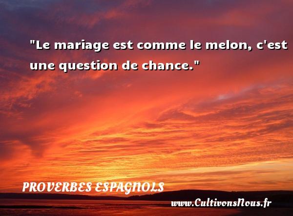 Le mariage est comme le melon, c est une question de chance. Un Proverbe espagnol PROVERBES ESPAGNOLS - Proverbe chance