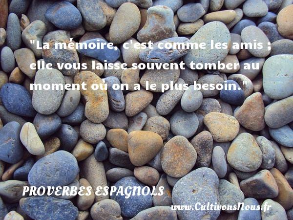 La mémoire, c est comme les amis ; elle vous laisse souvent tomber au moment où on a le plus besoin. Un Proverbe espagnol PROVERBES ESPAGNOLS