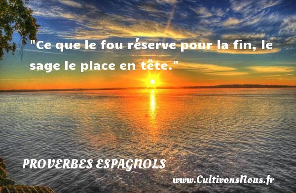 Ce que le fou réserve pour la fin, le sage le place en tête. Un Proverbe espagnol PROVERBES ESPAGNOLS