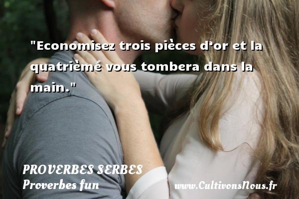 Proverbes serbes - Proverbes fun - Proverbes philosophiques - Economisez trois pièces d'or et la quatrième vous tombera dans la main. Un Proverbe serbe PROVERBES SERBES
