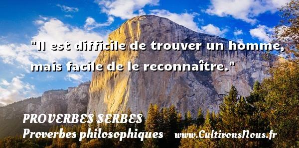 Il est difficile de trouver un homme, mais facile de le reconnaître. Un Proverbe serbe PROVERBES SERBES - Proverbes philosophiques