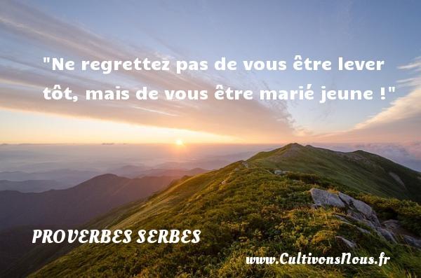 Proverbes serbes - Proverbe regret - Ne regrettez pas de vous être lever tôt, mais de vous être marié jeune ! Un Proverbe serbe PROVERBES SERBES