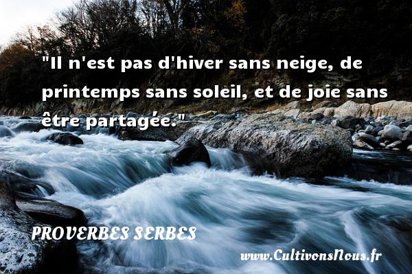 Proverbes serbes - Proverbes temps - Il n est pas d hiver sans neige, de printemps sans soleil, et de joie sans être partagée. Un Proverbe serbe PROVERBES SERBES