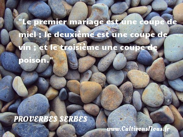 Proverbes serbes - Le premier mariage est une coupe de miel ; le deuxième est une coupe de vin ; et le troisième une coupe de poison. Un Proverbe serbe PROVERBES SERBES