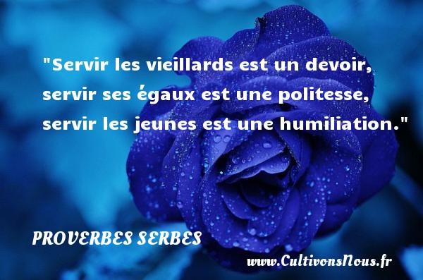 Proverbes serbes - Proverbes devoir - Servir les vieillards est un devoir, servir ses égaux est une politesse, servir les jeunes est une humiliation. Un Proverbe serbe PROVERBES SERBES