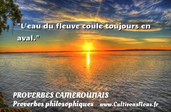 L eau du fleuve coule toujours en aval. Un Proverbe camerounais PROVERBES CAMEROUNAIS - Proverbes philosophiques