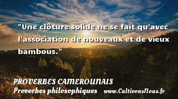 Une clôture solide ne se fait qu avec l association de nouveaux et de vieux bambous. Un Proverbe camerounais PROVERBES CAMEROUNAIS - Proverbes philosophiques