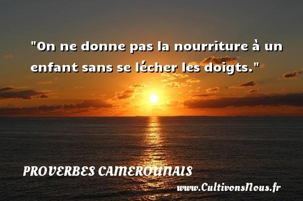 On ne donne pas la nourriture à un enfant sans se lécher les doigts. Un Proverbe camerounais PROVERBES CAMEROUNAIS - Proverbes philosophiques