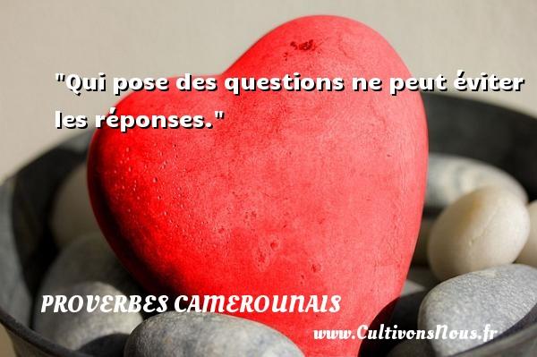 Qui pose des questions ne peut éviter les réponses. Un Proverbe camerounais PROVERBES CAMEROUNAIS - Proverbes philosophiques