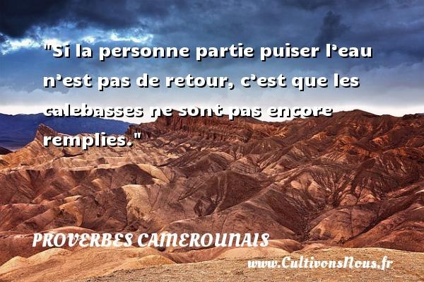 Proverbes camerounais - Proverbes philosophiques - Si la personne partie puiser l'eau n'est pas de retour, c'est que les calebasses ne sont pas encore remplies. Un Proverbe camerounais PROVERBES CAMEROUNAIS