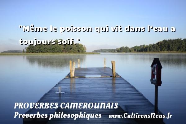 Même le poisson qui vit dans l'eau a toujours soif. Un Proverbe camerounais PROVERBES CAMEROUNAIS - Proverbes philosophiques