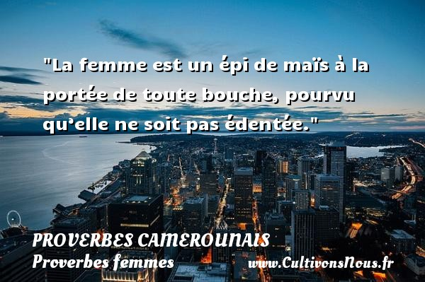 La femme est un épi de maïs à la portée de toute bouche, pourvu qu'elle ne soit pas édentée. Un Proverbe camerounais PROVERBES CAMEROUNAIS - Proverbes camerounais - Proverbes femmes