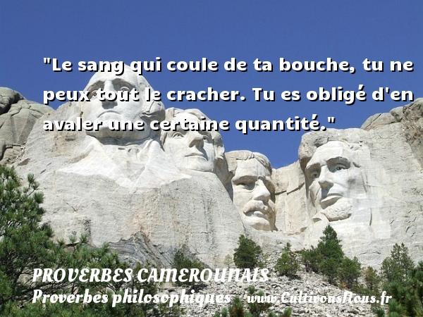 Proverbes camerounais - Proverbes philosophiques - Le sang qui coule de ta bouche, tu ne peux tout le cracher. Tu es obligé d en avaler une certaine quantité. Un Proverbe camerounais PROVERBES CAMEROUNAIS