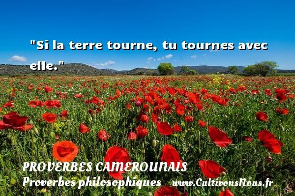Si la terre tourne, tu tournes avec elle. Un Proverbe camerounais PROVERBES CAMEROUNAIS - Proverbes philosophiques