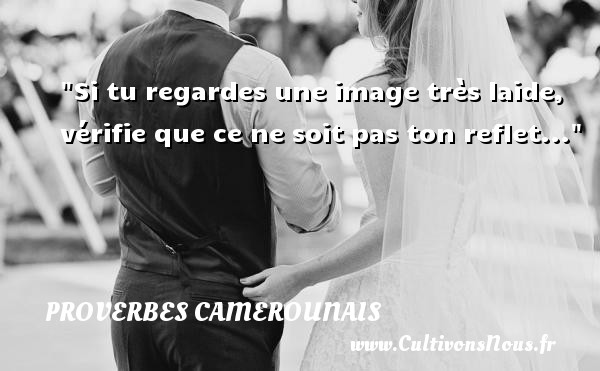 Proverbes camerounais - Proverbe regard - Si tu regardes une image très laide, vérifie que ce ne soit pas ton reflet... Un Proverbe camerounais PROVERBES CAMEROUNAIS