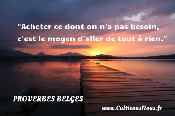 Acheter ce dont on n a pas besoin, c est le moyen d aller de tout à rien. Un Proverbe belge PROVERBES BELGES - Proverbes philosophiques