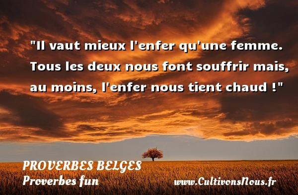 Proverbes belges - Proverbes fun - Il vaut mieux l enfer qu une femme. Tous les deux nous font souffrir mais, au moins, l enfer nous tient chaud ! Un Proverbe belge PROVERBES BELGES
