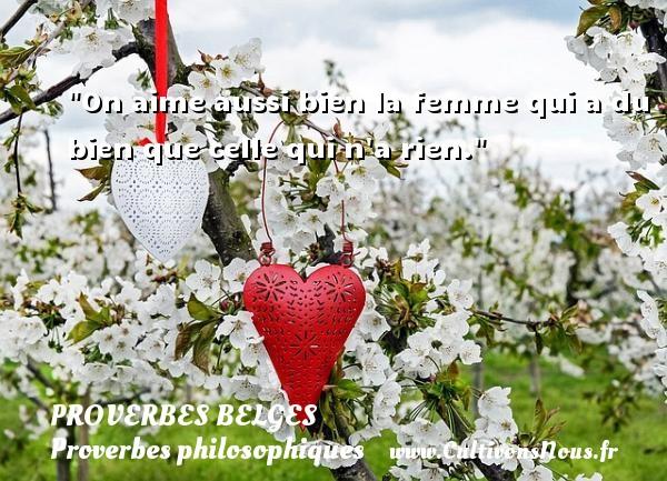 Proverbes belges - Proverbes philosophiques - On aime aussi bien la femme qui a du bien que celle qui n a rien. Un Proverbe belge PROVERBES BELGES