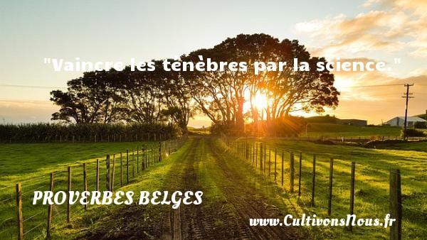Proverbes belges - Proverbe science - Vaincre les ténèbres par la science. Un Proverbe belge PROVERBES BELGES