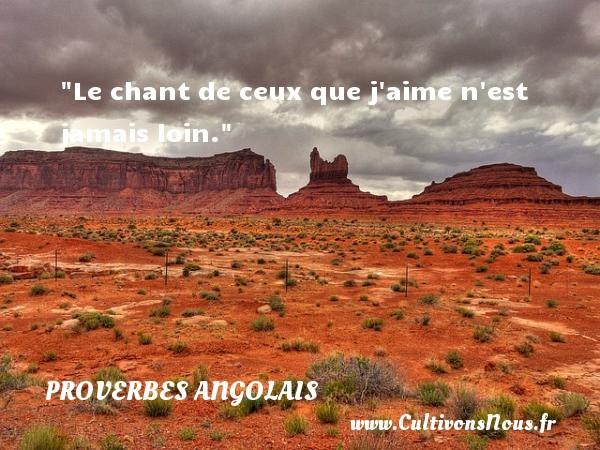Le chant de ceux que j aime n est jamais loin. Un Proverbe angolais PROVERBES ANGOLAIS - Proverbes philosophiques