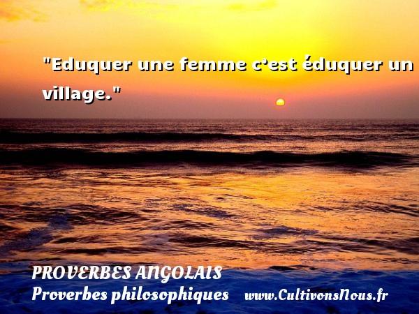 Eduquer une femme c'est éduquer un village. Un Proverbe angolais PROVERBES ANGOLAIS - Proverbes philosophiques