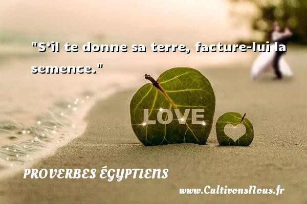 S'il te donne sa terre, facture-lui la semence. Un Proverbe egyptien PROVERBES ÉGYPTIENS - Proverbes égyptiens - Proverbes philosophiques