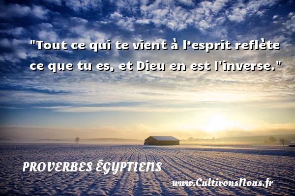 Proverbes égyptiens - Tout ce qui te vient à l'esprit reflète ce que tu es, et Dieu en est l inverse. Un Proverbe egyptien PROVERBES ÉGYPTIENS