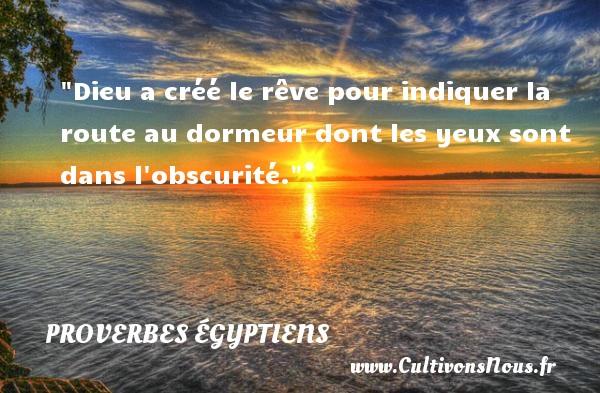 Dieu a créé le rêve pour indiquer la route au dormeur dont les yeux sont dans l obscurité. Un Proverbe egyptien PROVERBES ÉGYPTIENS - Proverbes égyptiens - Proverbes philosophiques