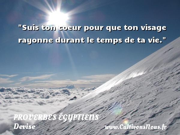 Proverbes égyptiens - Devise - Proverbes philosophiques - Suis ton coeur pour que ton visage rayonne durant le temps de ta vie. Un Proverbe egyptien PROVERBES ÉGYPTIENS