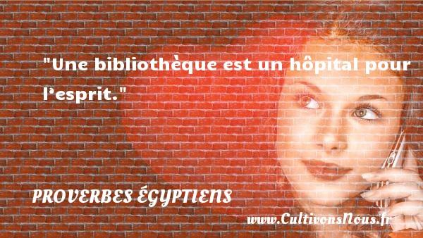 Une bibliothèque est un hôpital pour l'esprit. Un Proverbe egyptien PROVERBES ÉGYPTIENS - Proverbes égyptiens