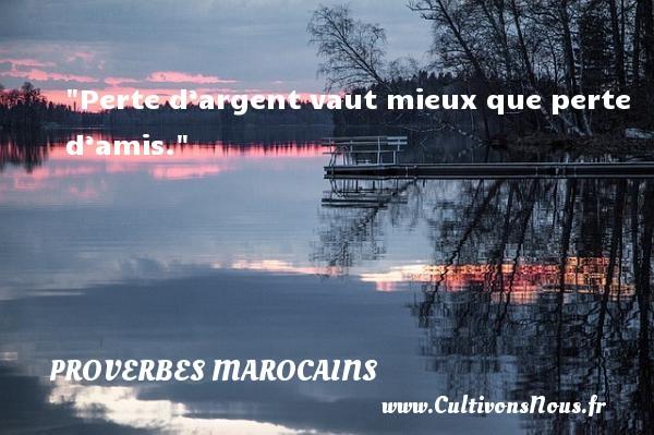 Proverbes marocains - Proverbes philosophiques - Perte d'argent vaut mieux que perte d'amis. Un Proverbe marocain PROVERBES MAROCAINS