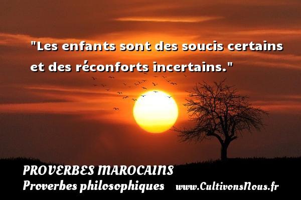 Les enfants sont des soucis certains et des réconforts incertains. Un Proverbe marocain PROVERBES MAROCAINS - Proverbes philosophiques