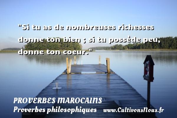 Si tu as de nombreuses richesses donne ton bien ; si tu possède peu, donne ton coeur. Un Proverbe marocain PROVERBES MAROCAINS - Proverbes philosophiques