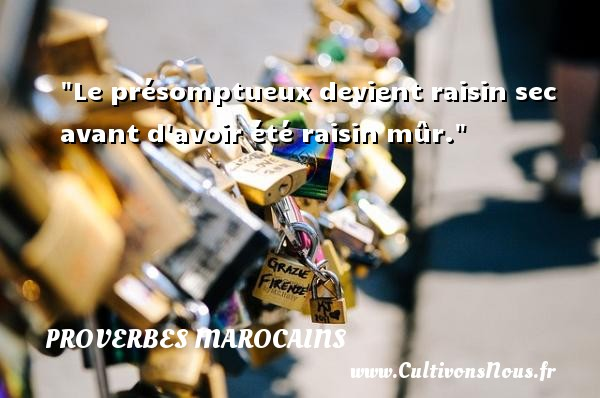 Le présomptueux devient raisin sec avant d avoir été raisin mûr. Un Proverbe marocain PROVERBES MAROCAINS - Proverbes philosophiques