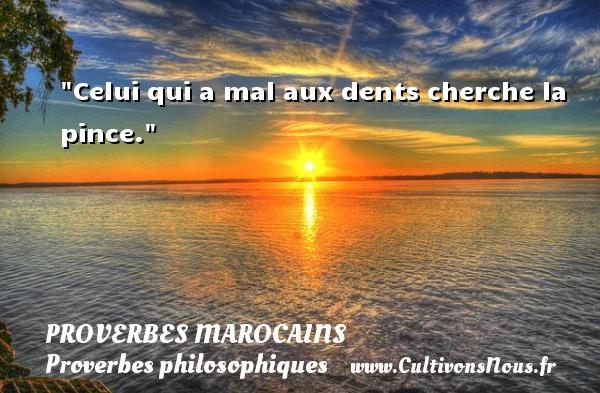Celui qui a mal aux dents cherche la pince. Un Proverbe marocain PROVERBES MAROCAINS