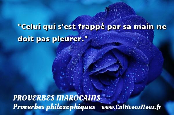 Celui qui s est frappé par sa main ne doit pas pleurer. Un Proverbe marocain PROVERBES MAROCAINS - Proverbes philosophiques