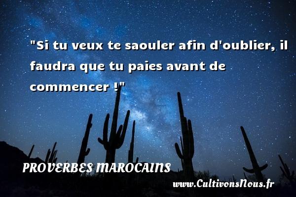 Si tu veux te saouler afin d oublier, il faudra que tu paies avant de commencer ! Un Proverbe marocain PROVERBES MAROCAINS
