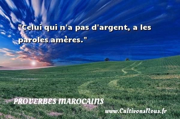 Celui qui n a pas d argent, a les paroles amères. Un Proverbe marocain PROVERBES MAROCAINS - Proverbes philosophiques