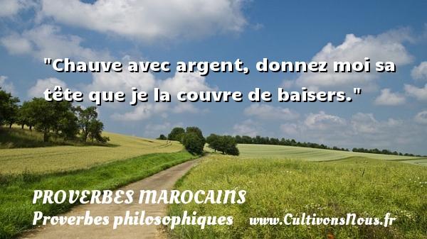 Chauve avec argent, donnez moi sa tête que je la couvre de baisers. Un Proverbe marocain PROVERBES MAROCAINS - Proverbes philosophiques