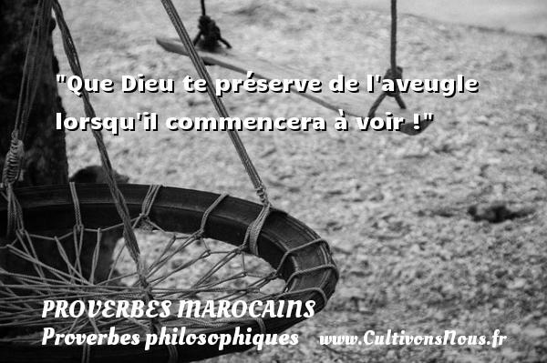 Proverbes marocains - Proverbes philosophiques - Que Dieu te préserve de l aveugle lorsqu il commencera à voir ! Un Proverbe marocain PROVERBES MAROCAINS