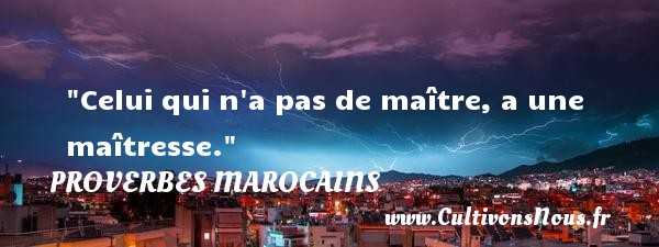 Proverbes marocains - Proverbes philosophiques - Celui qui n a pas de maître, a une maîtresse. Un Proverbe marocain PROVERBES MAROCAINS