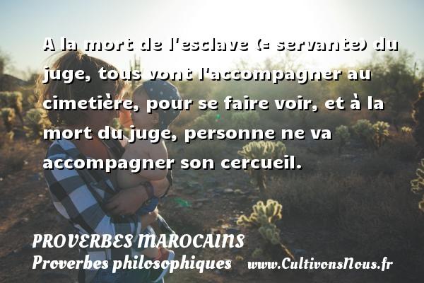 Proverbes marocains - Proverbes philosophiques - A la mort de l esclave (= servante) du juge, tous vont l accompagner au cimetière, pour se faire voir, et à la mort du juge, personne ne va accompagner son cercueil. Un Proverbe marocain PROVERBES MAROCAINS