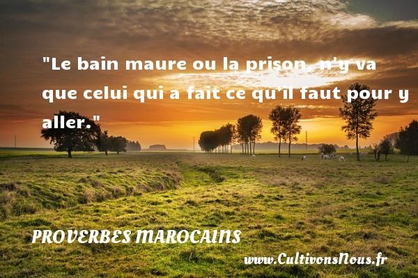 Proverbes marocains - Proverbe bain - Proverbes philosophiques - Le bain maure ou la prison, n y va que celui qui a fait ce qu il faut pour y aller. Un Proverbe marocain PROVERBES MAROCAINS