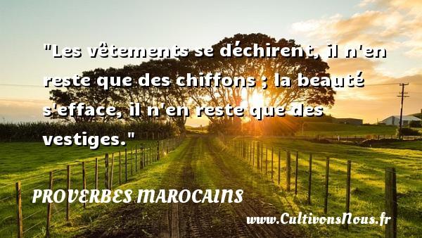 Proverbes marocains - Proverbe beauté - Les vêtements se déchirent, il n en reste que des chiffons ; la beauté s efface, il n en reste que des vestiges. Un Proverbe marocain PROVERBES MAROCAINS