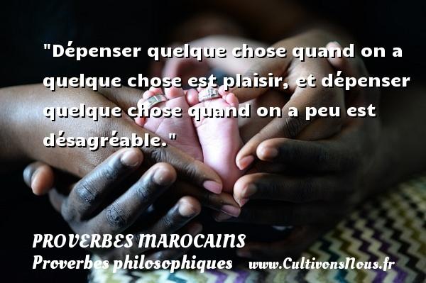 Proverbes marocains - Proverbes philosophiques - Dépenser quelque chose quand on a quelque chose est plaisir, et dépenser quelque chose quand on a peu est désagréable. Un Proverbe marocain PROVERBES MAROCAINS