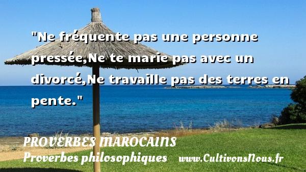 Proverbes marocains - Proverbes philosophiques - Ne fréquente pas une personne pressée,Ne te marie pas avec un divorcé,Ne travaille pas des terres en pente. Un Proverbe marocain PROVERBES MAROCAINS