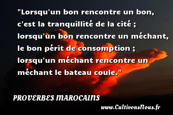 Proverbes marocains - Proverbes philosophiques - Lorsqu un bon rencontre un bon, c est la tranquillité de la cité ; lorsqu un bon rencontre un méchant, le bon périt de consomption ; lorsqu un méchant rencontre un méchant le bateau coule. Un Proverbe marocain PROVERBES MAROCAINS