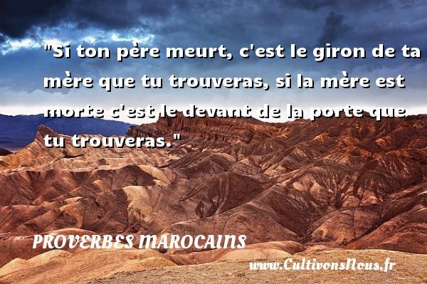 Proverbes marocains - Proverbes philosophiques - Si ton père meurt, c est le giron de ta mère que tu trouveras, si la mère est morte c est le devant de la porte que tu trouveras. Un Proverbe marocain PROVERBES MAROCAINS