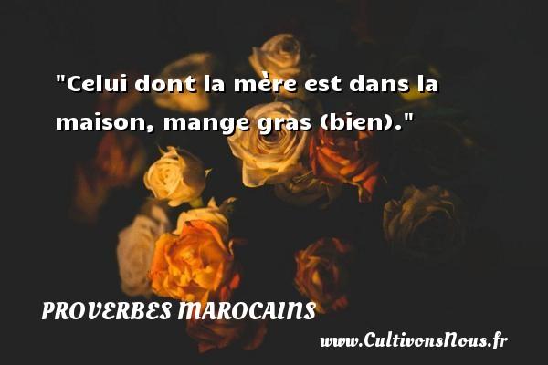 Celui dont la mère est dans la maison, mange gras (bien). Un Proverbe marocain PROVERBES MAROCAINS